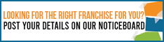 Looking for the right franchise for you? Post details on our noticeboard